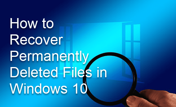 Recover Permanently Deleted Files in Windows 10 Free